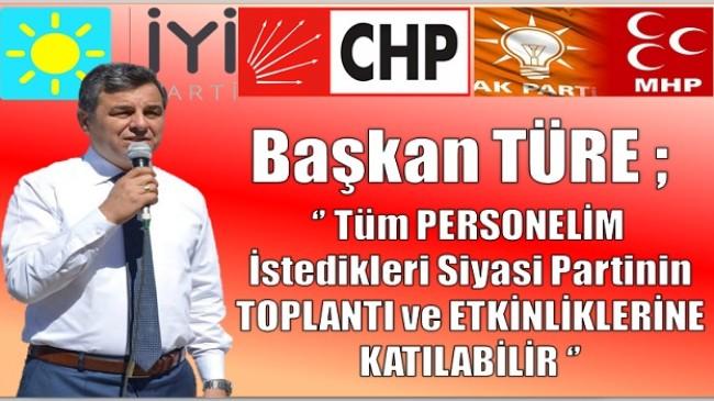 """Başkan TÜRE ;"""" Personelim İstediği Partinin Toplantısına Katılabilir """""""
