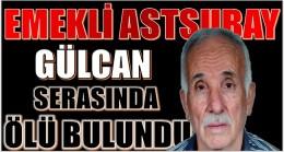 EMEKLİ ASTSUBAY GÜLCAN,SERASINDA ÖLÜ BULUNDU