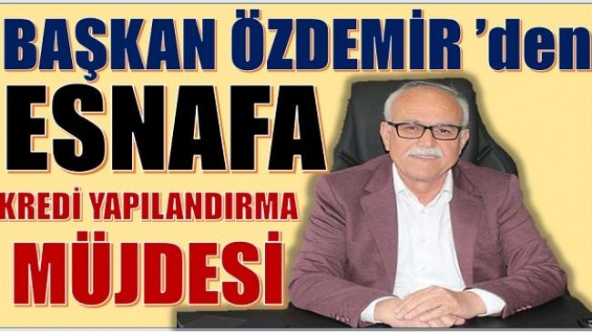 ÖZDEMİR'DEN ESNAFA KREDİ YAPILANDIRMA MÜJDESİ
