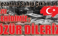 """AZİZ ŞEHİDİMİZ,ÖZÜR DİLERİZ """" Mezarına Sahip Çıkamadık"""""""