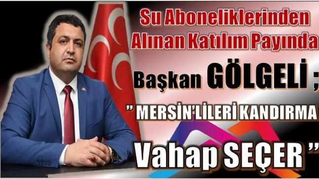 """İL BAŞKANI GÖLGELİ , """" MERSİN'LİLERİ KANDIRMA VAHAP SEÇER! """""""