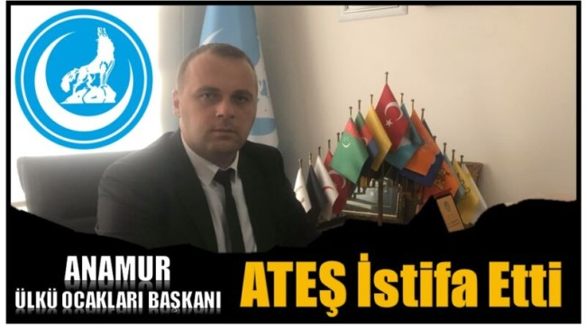 Anamur Ülkü Ocakları Başkanı ATEŞ, Görevinden İstifa Ettiğini Açıkladı