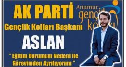 """Gençlik Kolları Başkanı ASLAN, """" Eğitim Durumum Nedeni ile Görevimden Ayrılıyorum"""""""